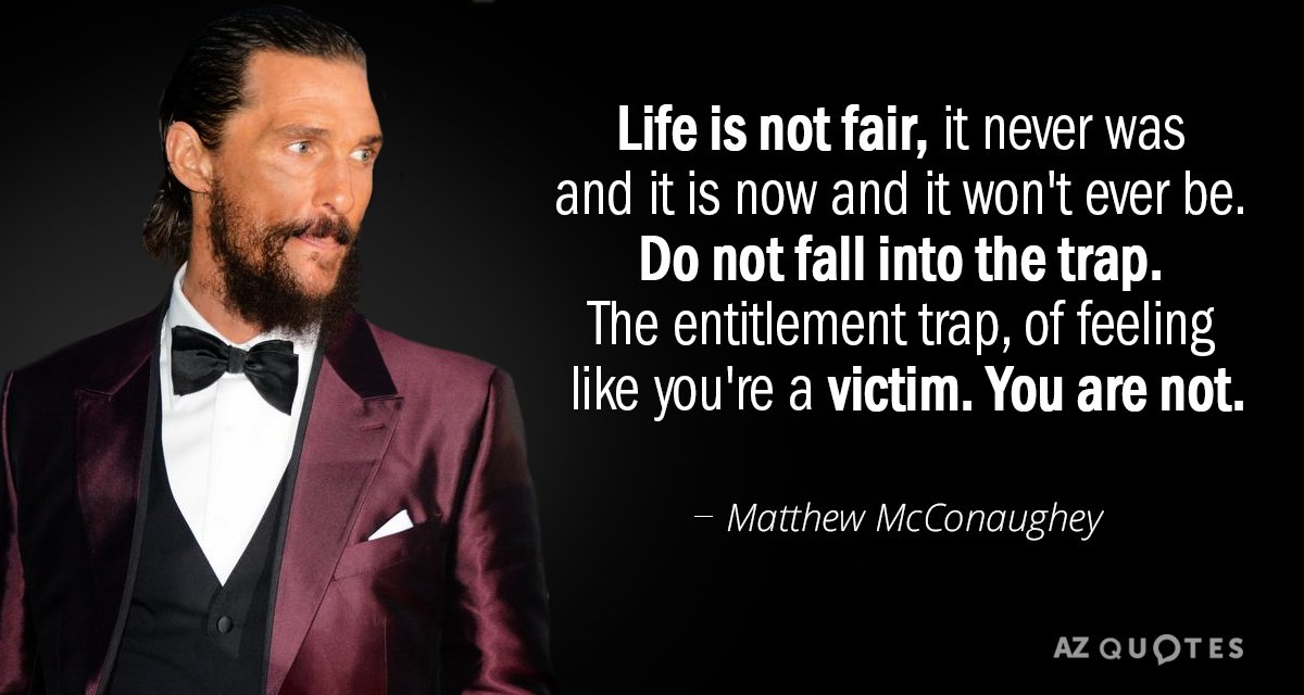 """Life is not fair, it never was and it is now and it won't ever be. Do not fall into the trap.The entitlement trap, of feeling like you're a victim. You are not."" -Matthew McConaughey [1200×640]"