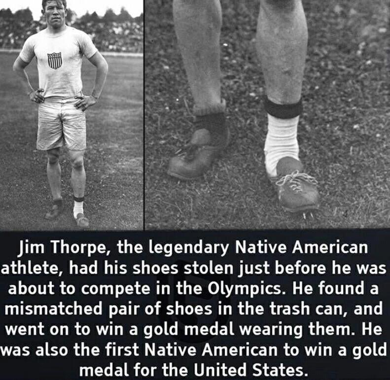 Jim Thorpe, the legendary Native American athlete, had his shoes stolen just before he was about to compete in the Olympics. He found a mismatched pair of shoes in the trash can, and went on to win a gold medal wearing them. He was also the first Native American to win a gold medal for the United States. https://inspirational.ly