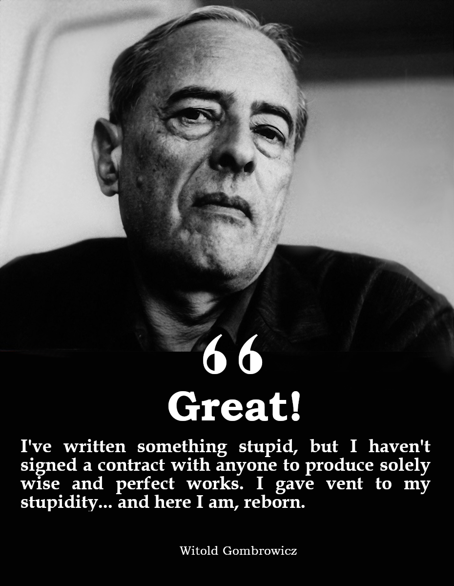 """Great! I've written something stupid, but I haven't signed a contract with anyone to produce solely wise and perfect works. I gave vent to my stupidity… and here I am, reborn."" – Witold Gombrowicz [930×1200]"
