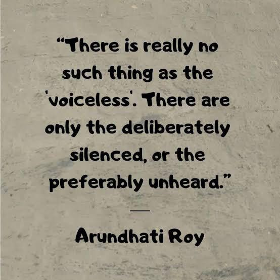 """There's really no such thing as the 'voiceless'. There are only the deliberately silenced, or the preferably unheard."" – Arundhati Roy [554*554]"