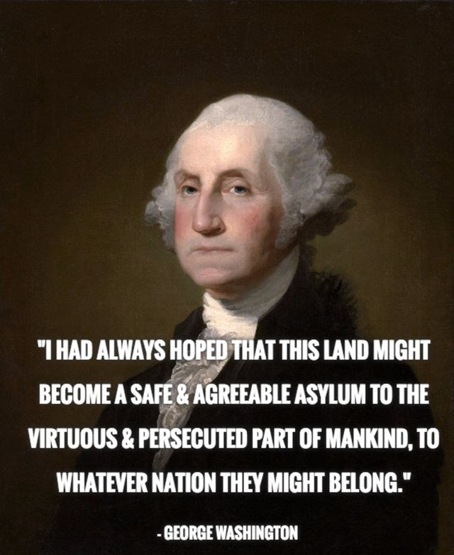 """I had always hoped that this land might become a safe & agreeable Asylum to the virtuous & persecuted part of mankind, to whatever nation they might belong."" – George Washington (1788) [455 x 556]"