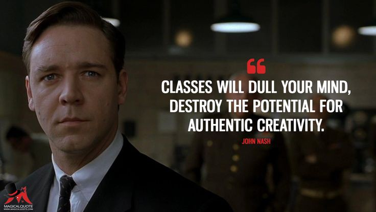 """Classes will dull your mind, destroy the potential for authentic creativity. "" -John Nash [736×414]"