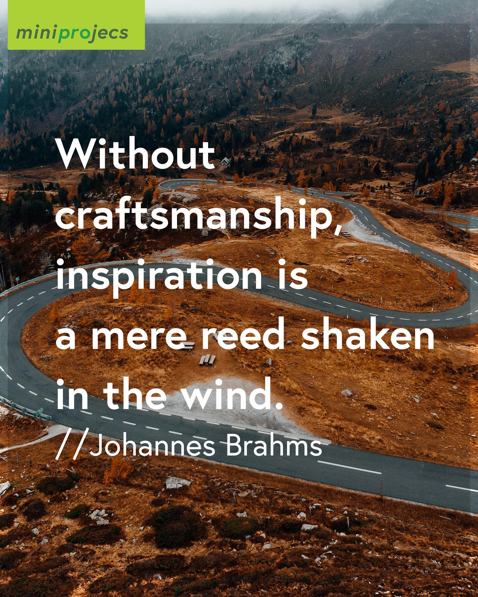 Without craftsmanship, inspiration is a mere reed shaken in the wind – Johannes Brahms [1080×1350] credit @miniprojecs