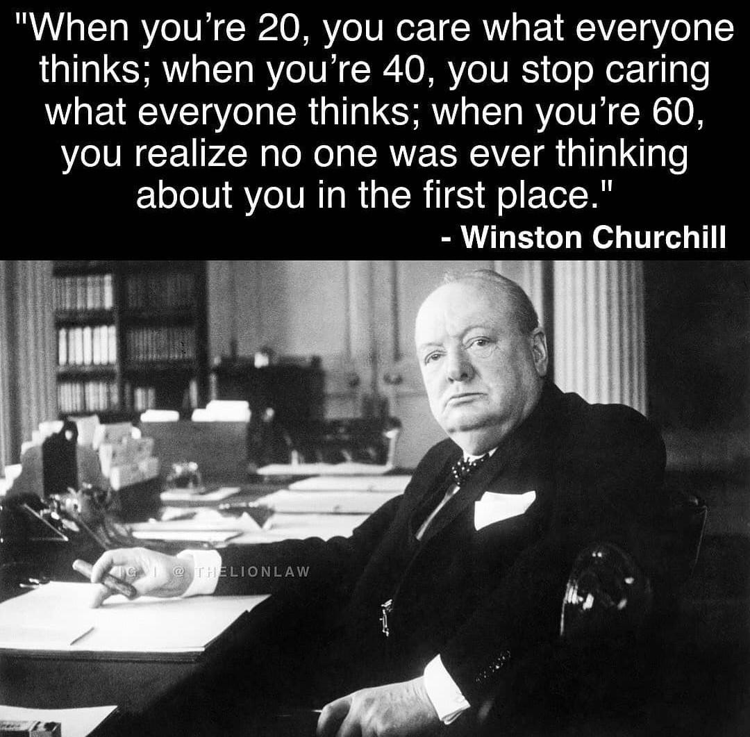 """When you're 20, you care what everyone thinks; when you're 40, you stop caring what everyone thinks; when you're 60, you realize no one was ever thinking about you in the first place."" – Winston Churchill [1080 * 1061]"