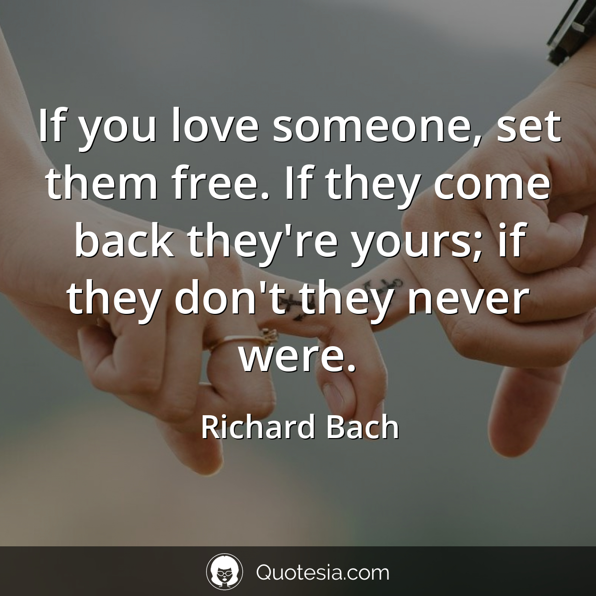 """If you love someone, set them free. If they come back they're yours; if they don't they never were."" – Richard Bach [1200 x 1200]"