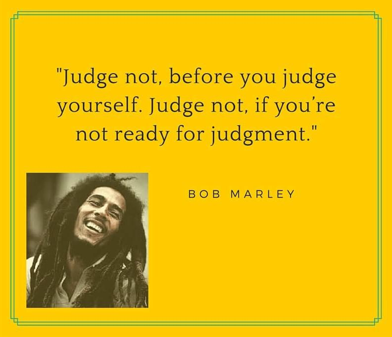 """Judge not, before you judge yourself. judge not, if you're not ready for judgment"" – Bob Marley [1080 * 993]"