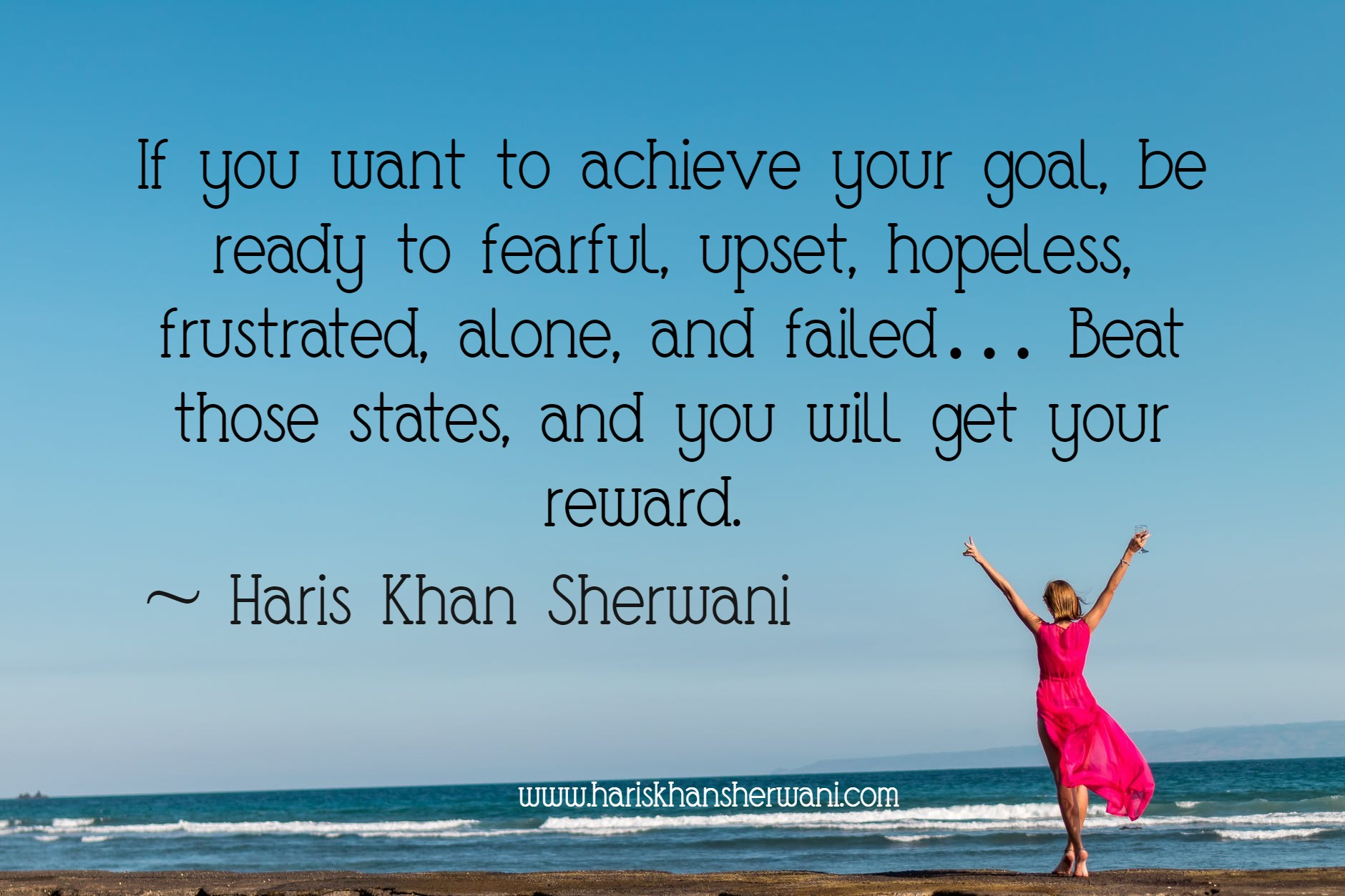 [Image] If you want to achieve your goal, be ready to fearful, upset, hopeless, frustrated, alone, and failed… Beat those states, and you will get your reward. ~ Haris Khan Sherwani [1880×1253]