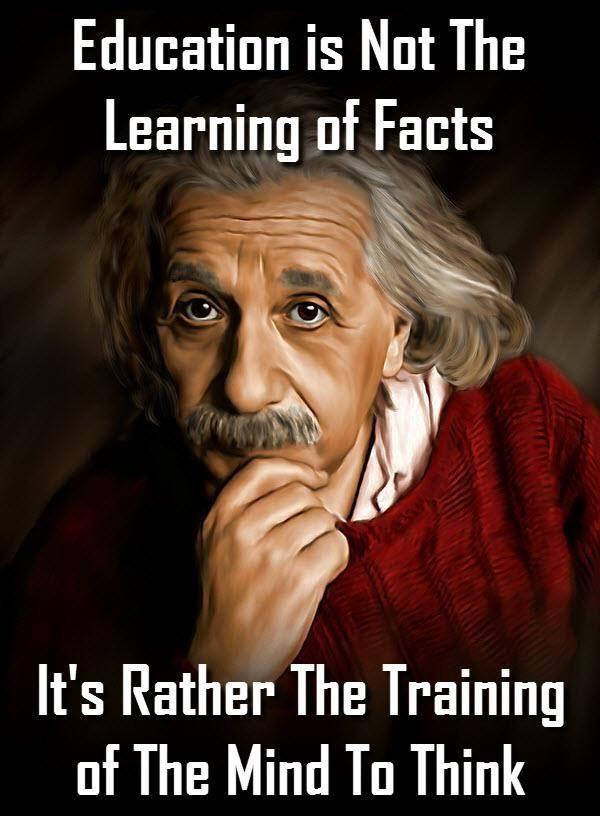 """Education is not the learning of facts. It's rather training of the mind to think."" –Albert Einstein [600 × 816]"