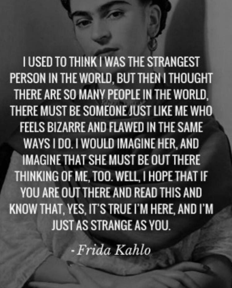 """I used to think I was the strangest person in the world. But then I thought there are so many people in the world, there must be someone just like me… I hope that if you are out there and read this and know that, yes, it's true I'm here, and I'm just as strange as you."" Frida Kahlo [750×930]"