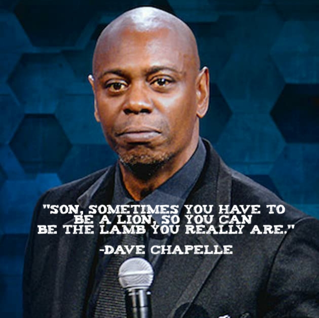 """Son, sometimes you have to be a lion, so you can be the lamb you really are."" – Dave Chapelle [629*628]"