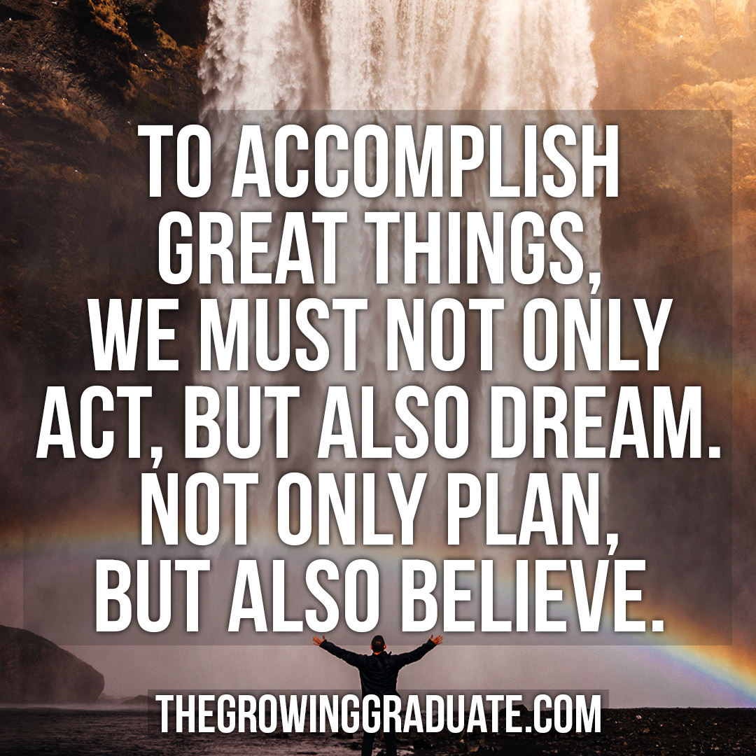 [Image] To accomplish great things, we must not only act, but also dream. Not only plan, but also believe.