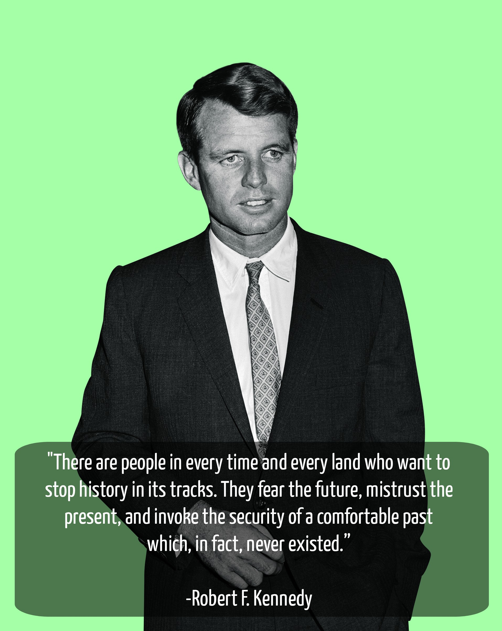 """There are people in every time and every land who want to stop history in its tracks. They fear the future, mistrust the present, and invoke the security of a comfortable past which, in fact, never existed."" [1914 x 2305] -Robert F. Kennedy"