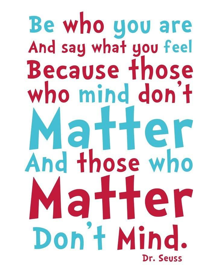"""Be who you are and say what you feel, because those who mind don't matter and those who matter don't mind."" — Bernard M. Baruch, aka Dr. Seuss [736×920]"