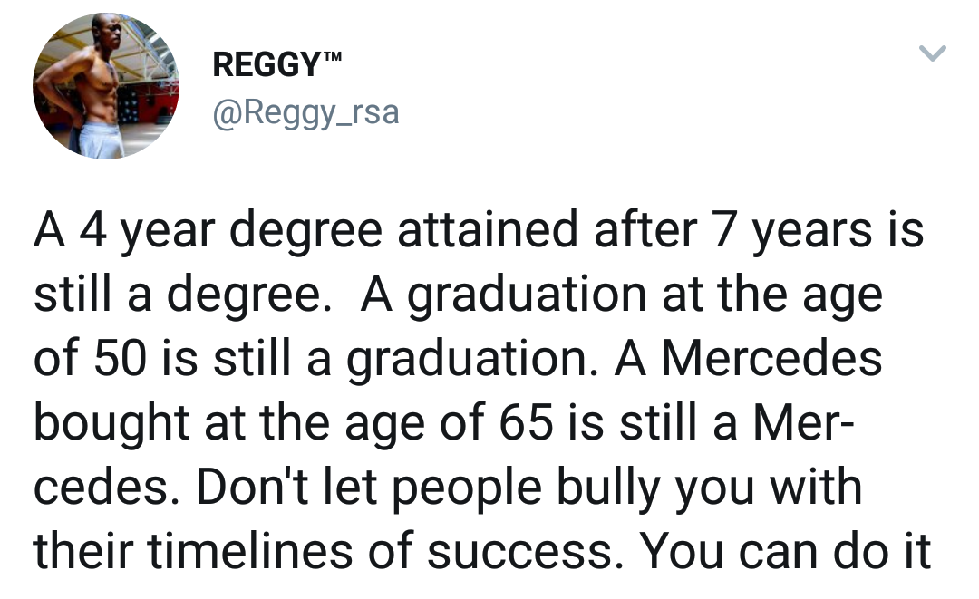 """:f . REGGY'"""" @Reggy_rsa L/ A A 4 year degree attained after 7 years is still a degree. A graduation at the age of 50 is still a graduation. A Mercedes bought at the age of 65 is still a Mer- cedes. Don't let people bully you with their timelines of success. You can https://inspirational.ly"""