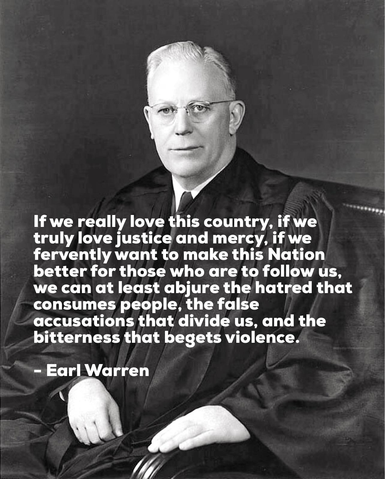 """If we really love this country, if we truly love justice and mercy . . . we can at least abjure the hatred that consumes people, the false accusations that divide us, and the bitterness that begets violence."" – Earl Warren [1284 x 1600](OC)"