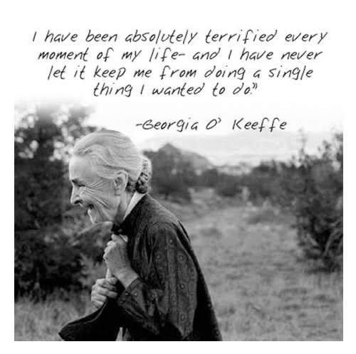 """I have been absolutely terrified every moment of my life and I have never let it keep me from doing a single thing I wanted to do."" Georgia O'Keeffe [500×498]"