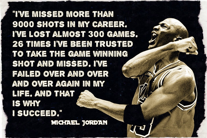 """I'VE MISSED MORE THAN 9000 SHOTS IN MY CAREER. @ I'VE LOST ALMOST 300 GAMES. 'n' 26 TIMES I'VE BEEN TRUSTED TO TAKE THE GAME WINNING SHOT AND MIs'sED. I'VE FAILED OVER AND OVER AND OVER AGAIN IN MY . LIFE. AND THAT . /;. ISWHY > n I. 1/ p/ https://inspirational.ly"