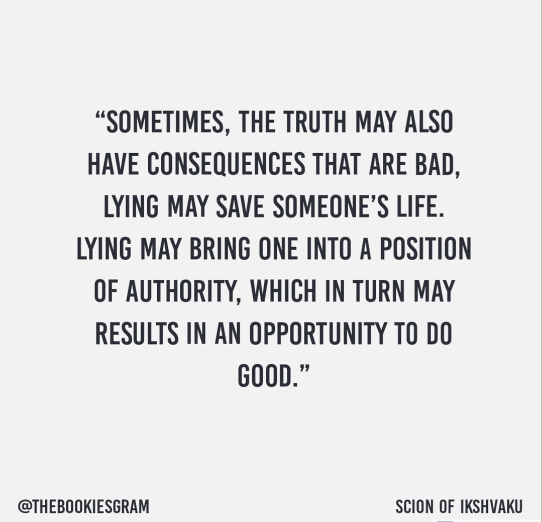 """Sometimes, the truth may also have consequences that are bad, lying may save someone's life, lying may bring one into a position of authority, which in turn may results in an opportunity to do good"" from Scion of ikshvaku – 1080 x 1080"