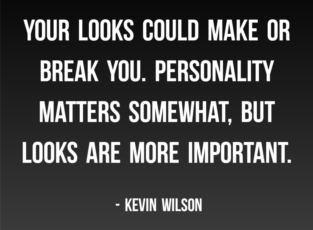 """Your looks could make or break you. Personality matters somewhat, but looks are more important."" – Kevin Wilson [1080×795]"