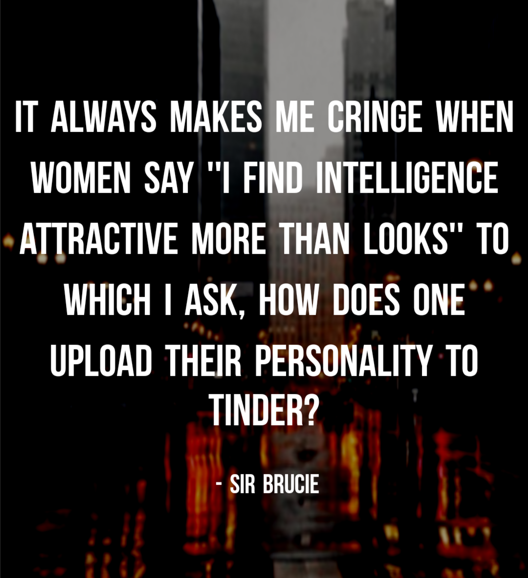 """It always makes me cringe when women say ""i find intelligence attractive more than looks"" to which i ask, how does one upload their personality to tinder?"" – Sir Brucie [1080×1184]"