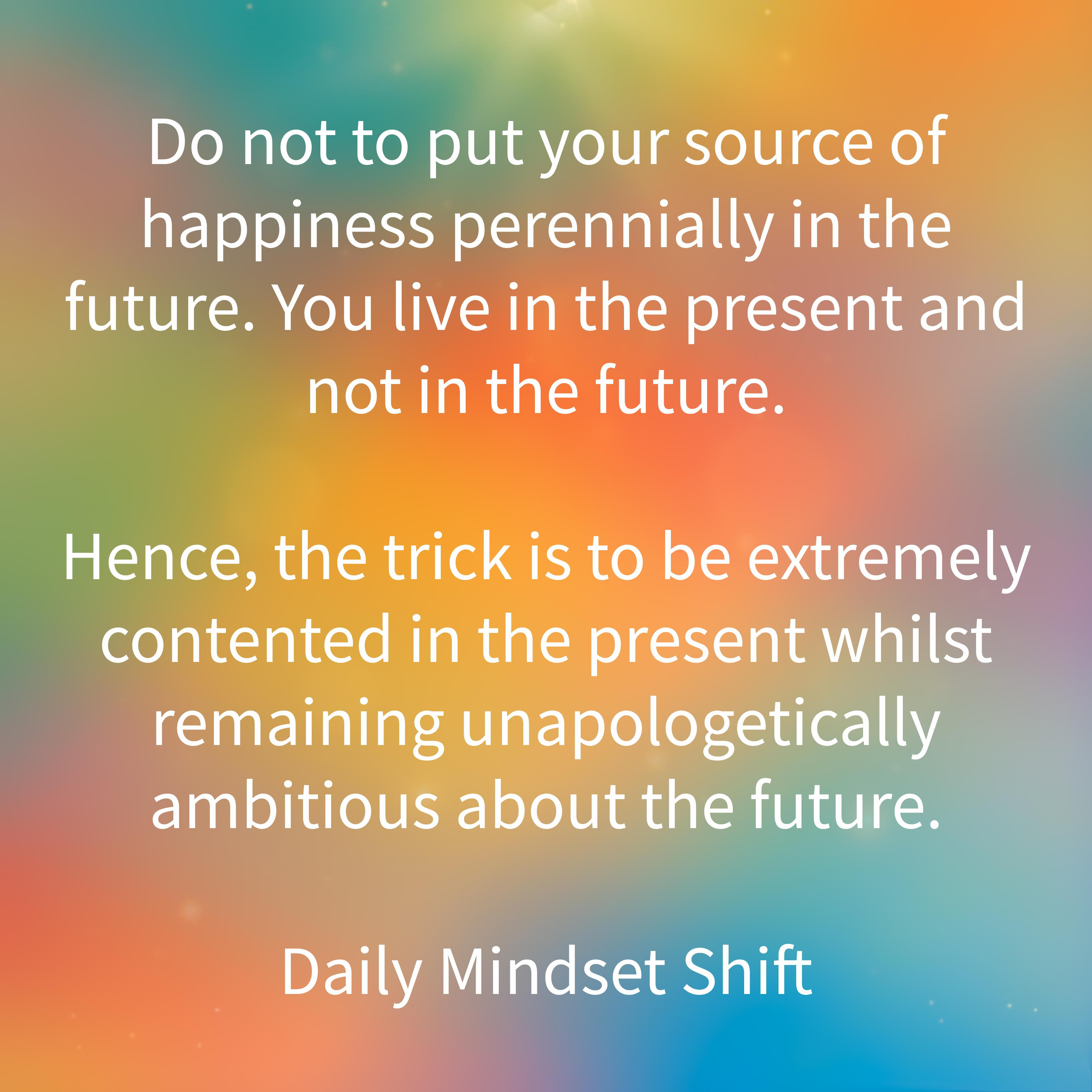 "[Image] My motivational thought for the day | ""Do not to put your source of happiness perennially in the future."""