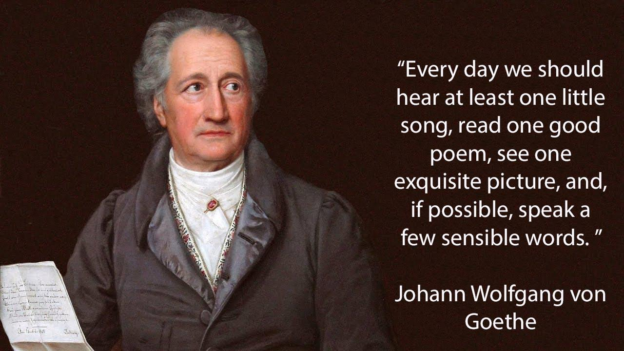 """Every day we should hear at least one little song, read one good poem, see one exquisite picture, and, if possible, speak a few sensible words. "" ~ Johann Wolfgang von Goethe (1280×720)"