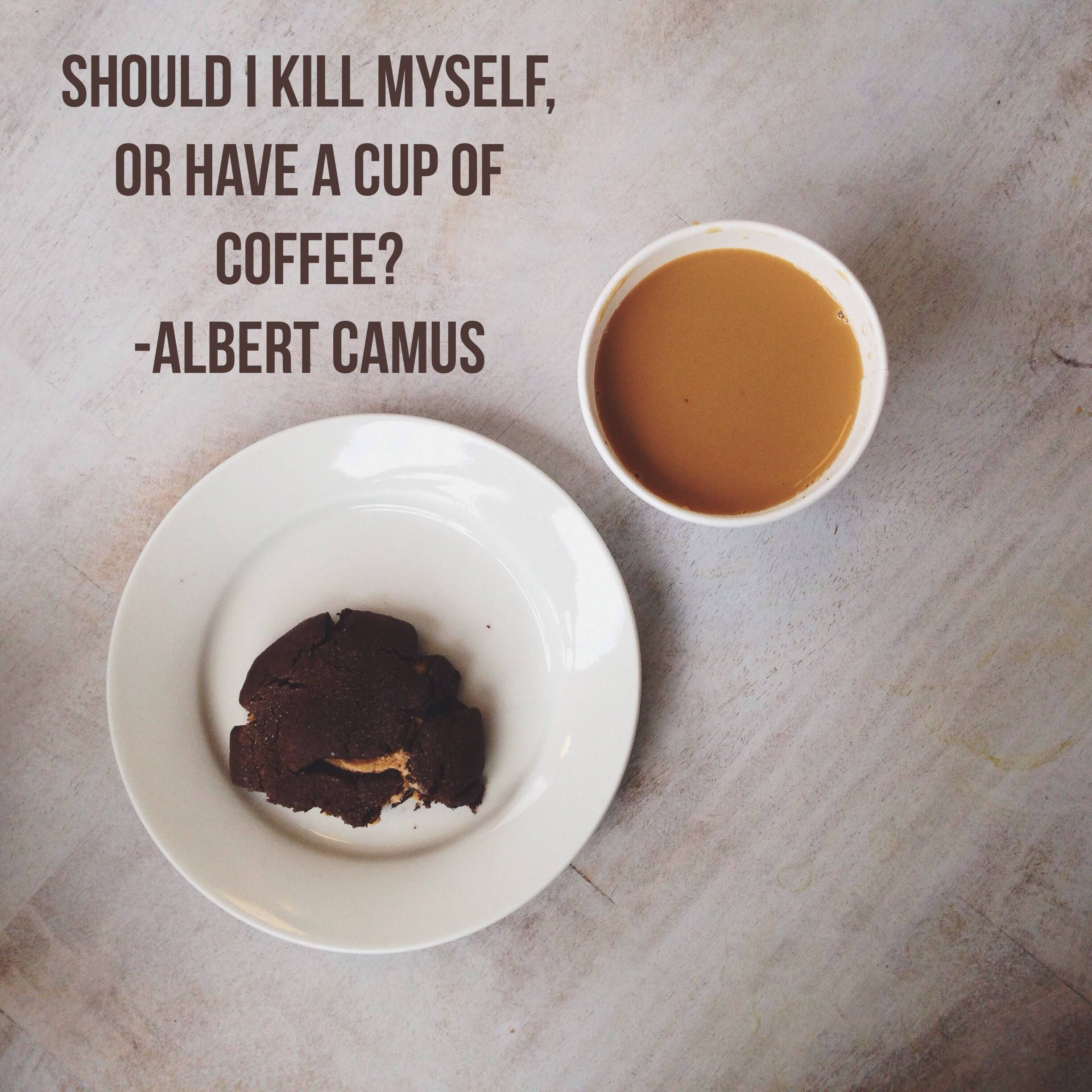 Should I kill myself, or have a cup of Coffee? -Albert Camus [2448×2448]