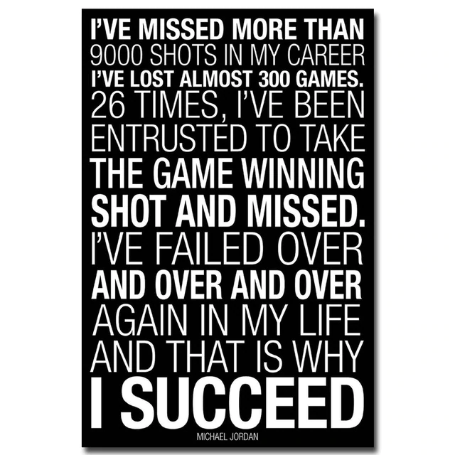 I'VE MISSED MORE THAN 9000 SHOTS IN MY CAREER I'VE LOST ALMOST 300 GAMES. 26 TIMES, I'VE BEEN ENTRUSTED TO TAKE THE GAME WINNING SHOT AND MISSED. I'VE FAILED OVER AND OVER AND OVER AGAIN IN MY LIFE AND THAT IS WHY | SUQQEED https://inspirational.ly