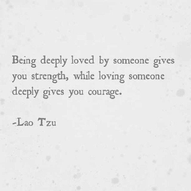 """Being deeply loved by someone gives you strength, while loving someone deeply gives you courage."" ― Lao Tzu. [300×300]"