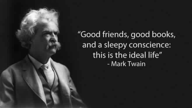 Good friends, good books and a sleepy conscience: this is the ideal life. -Mark Twain [658×370]