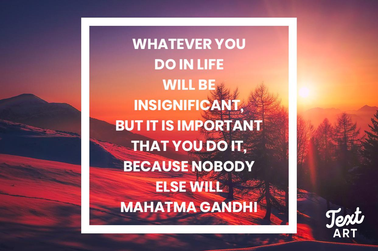 """Whatever you do in life will be insignificant, but it is important that you do it, because nobody else will"" – Mahatma Gandhi (1242 x 825) (OC)"