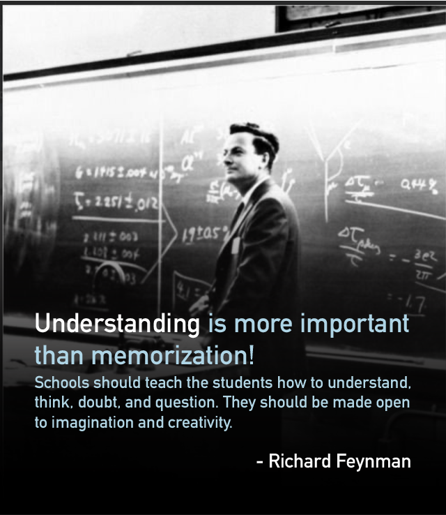 Understanding is more important than memorization! Schools should teach the students how to understand, think, doubt, and question. They should be made open to imagination and creativity. – Richard Feynman [640×738]
