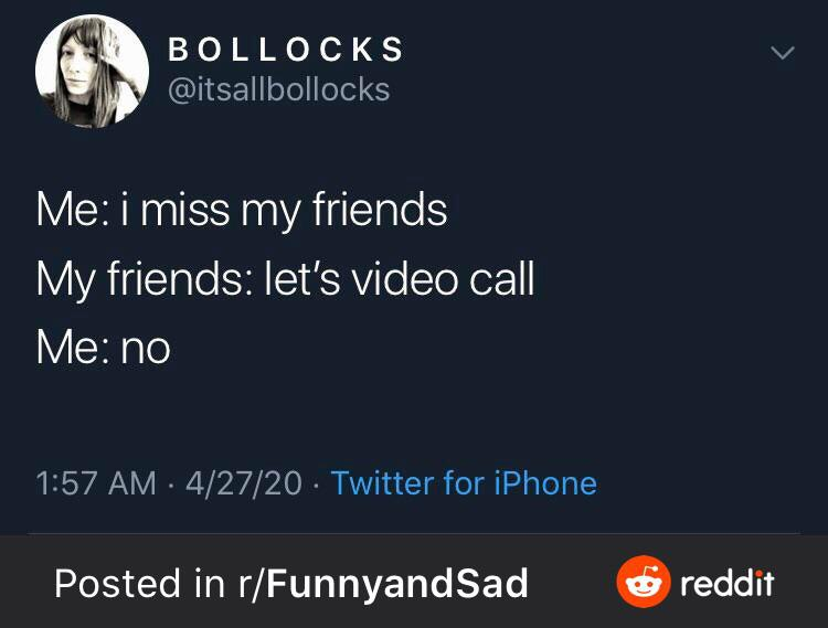 i BOL LOC KS v ,r if @itsallbollooks Me: i miss my friends My friends: let's video call Me: no 1:57 AM - 4/27/20 - Twitter for iPhone Posted in r/FunnyandSad . reddit https://inspirational.ly