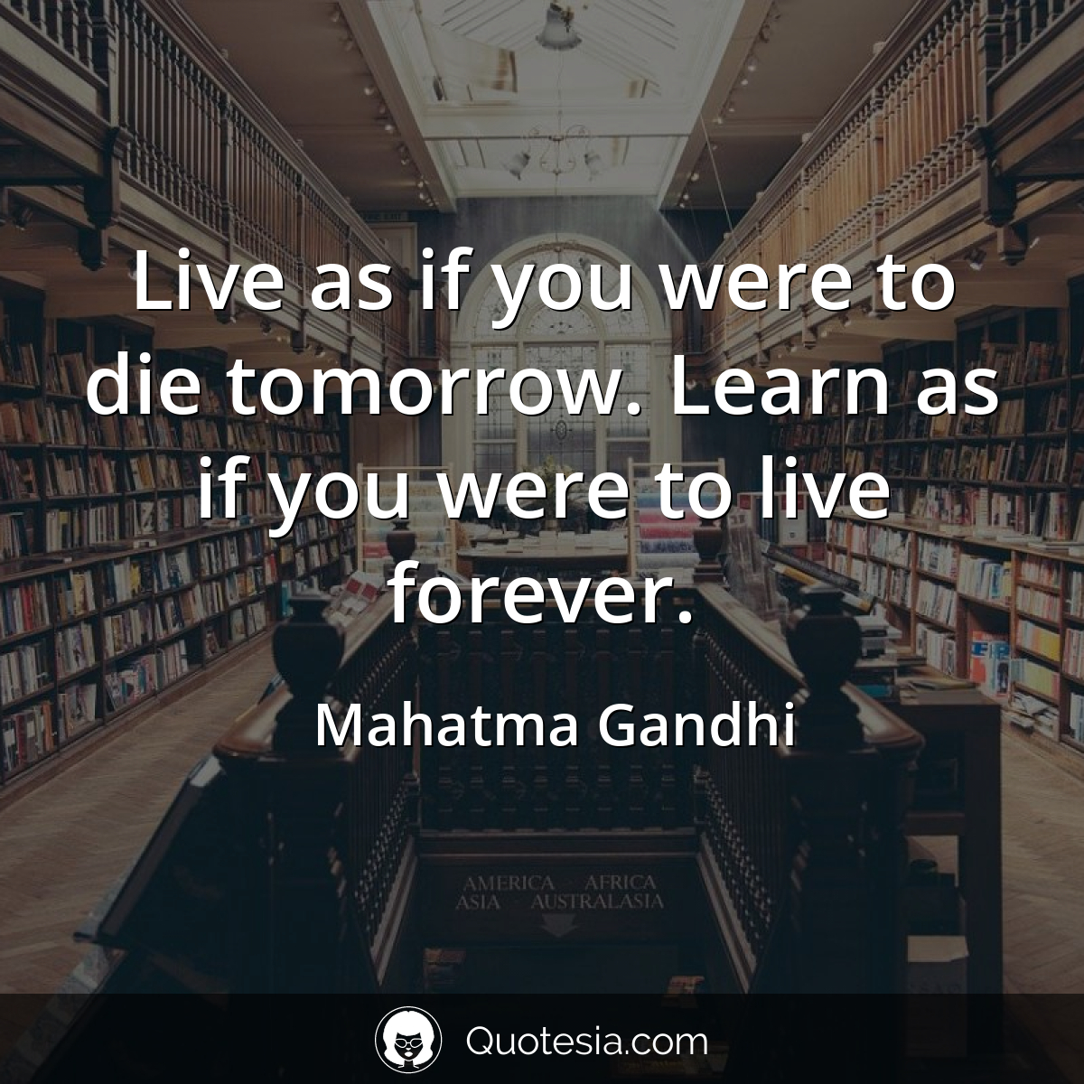 """Live as if you were to die tomorrow. Learn as if you were to live forever."" – Mahatma Gandhi [1200 x 1200]"