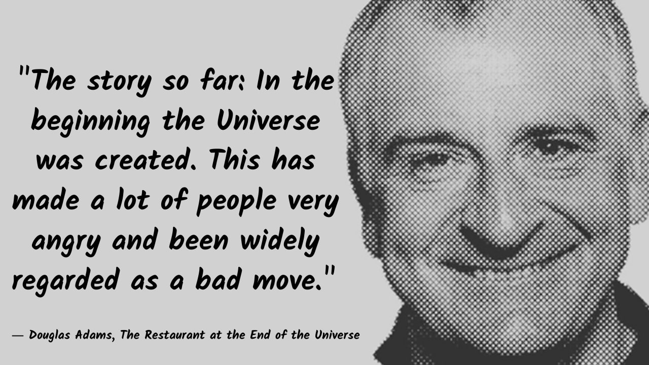 """The story so far: In the beginning the Universe was created. This has made a lot of people very angry and been widely regarded as a bad move."" – Douglas Adams – [1280×720]"