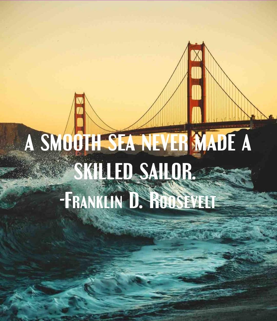 A Smooth Sea Never Made A Skilled Sailor ~ Franklin D. Roosevelt [1080 × 1248]
