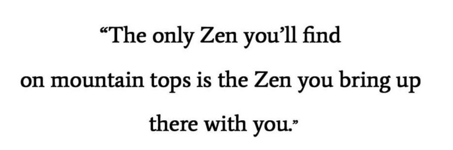 """The only Zen you can find on the tops of mountains is the Zen you bring up there."" ~Robert M. Pirsig [922×307]"