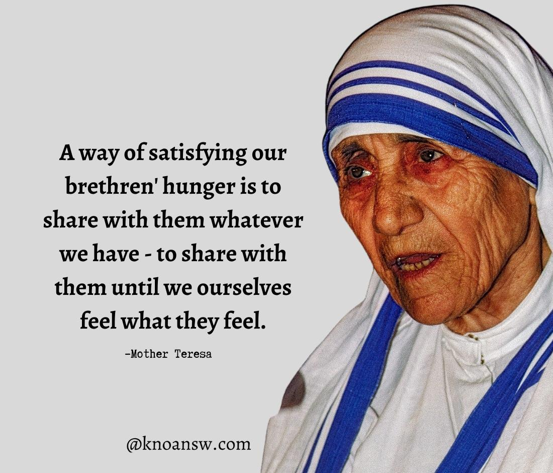"""A way of satisfying our brethren' hunger is to share with them whatever we have – to share with them until we ourselves feel what they feel."" – Mother Teresa [1100*940]"