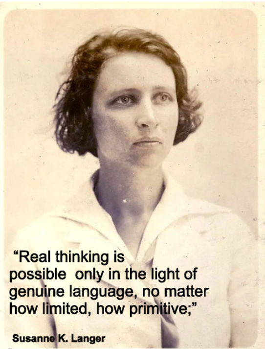 """Real thinking is possible only in the light of genuine language, no matter how limited, how primitive;"" – Susanne K. Langer (542 × 713)"