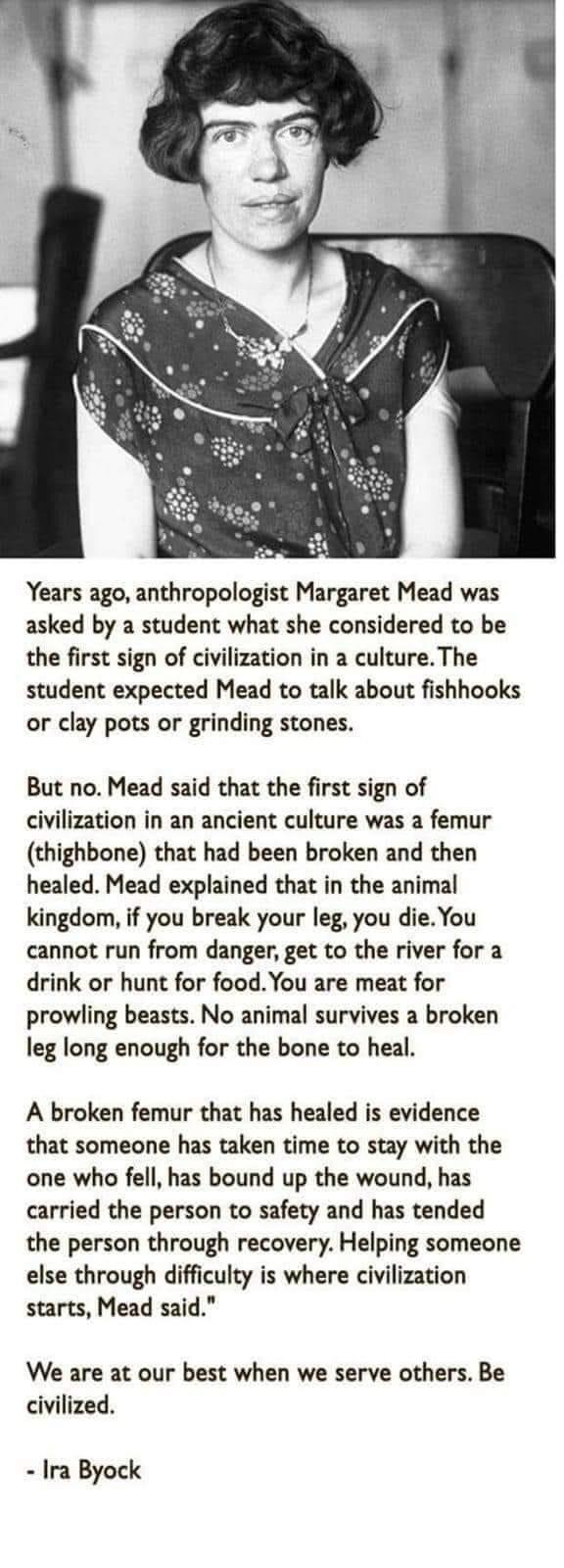 """Years ago, anthropologist Margaret Mead was asked by a student what she considered to be the first sign of civilization in a culture.The student expected Mead to talk about fishhooks or clay pots or grinding stones. But no. Mead said that the first sign of civilization in an ancient culture was a femur (thighbone) that had been broken and then healed. Mead explained that in the animal kingdom, if you break your leg, you die.You cannot run from danger. get to the river for a drink or hunt for food.You are meat for prowling beasts. No animal survives a broken leg long enough for the bone to heal. A broken femur that has healed is evidence that someone has taken time to stay with the one who fell, has bound up the wound. has carried the person to safety and has tended the person through recovery. Helping someone else through difficulty is where civilization starts. Mead said."""" We are at our best when we serve others. Be civilized. - https://inspirational.ly"""