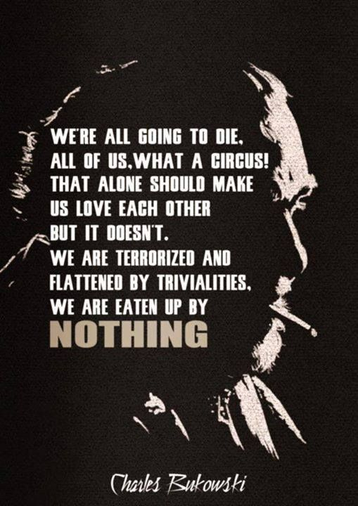 """""""We're all going to die, all of us, what a circus! That alone should make us love each other but it doesn't. We are terrorized and flattened by trivialities, we are eaten up by nothing.""""- Charles Bukowski [679 x 960]"""
