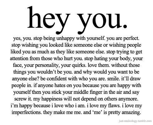 hey you. yes, you. stop being unhappy with yourself. you are perfect. stop wishing you looked like someone else or wishing people liked you as much as they like someone else. stop trying to get attention from those who hurt you. stop hating your body, your face, your personality, your quirks. love them. without those things you wouldn't be you and why would you want to be anyone else? be confident with who you are. smile. it'll draw people in. if anyone hates on you because you are happy with yourself then you stick your middle finger in the air and say screw it. my happiness will not depend on others anymore. i'm happy because i love who i am. i love my flaws. i love my imperfections. they make me me. and 'me' is pretty amazing. https://inspirational.ly