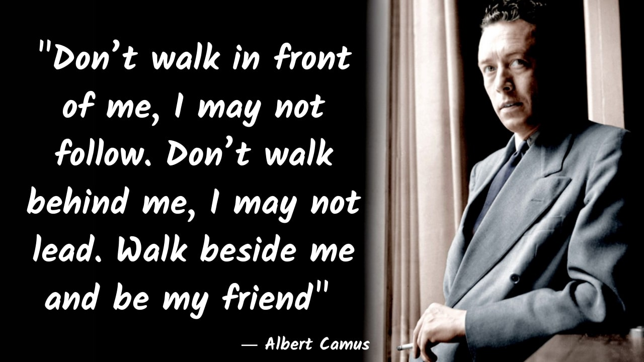 """Don't walk in front of me, I may not follow. Don't walk behind me, I may not lead. Walk beside me and be my friend"" – Albert Camus – [1280×720]"