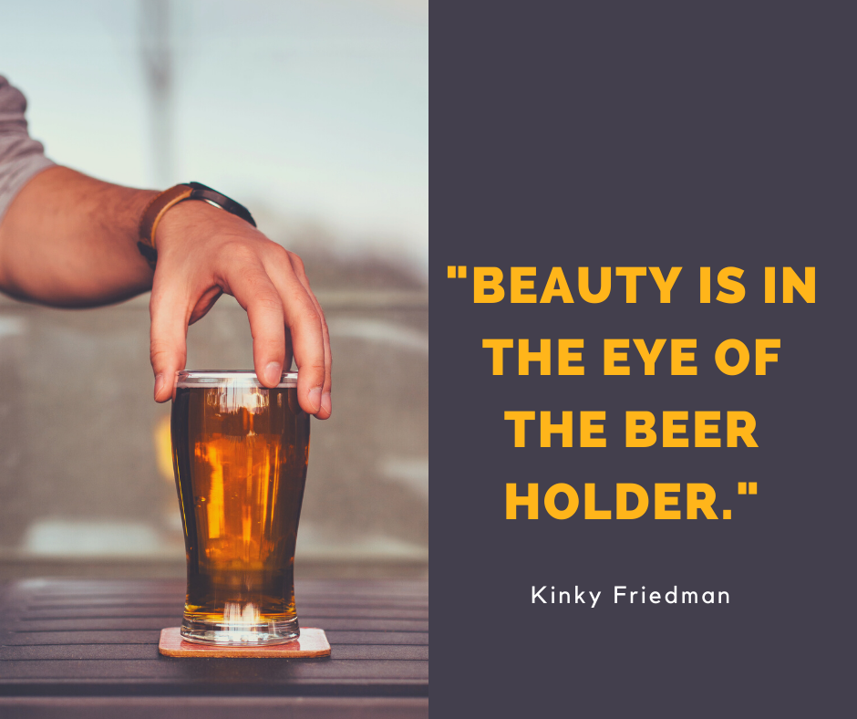"""Beauty is in the eye of the beer holder"" – Kinky Friedman [940*788]"