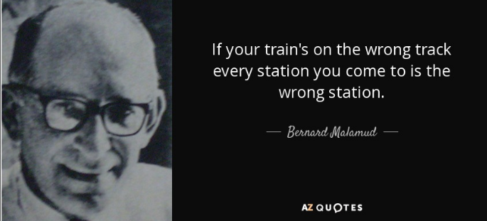 """If your train's on the wrong track every station you come to is the wrong station."" Bernard Malamud [685×311]"