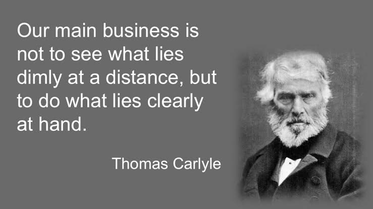 """Our main business is not to see what lued dimly at a distance, but to do what lies clearly at hand."" -Thomas Carlyle [740×415]"