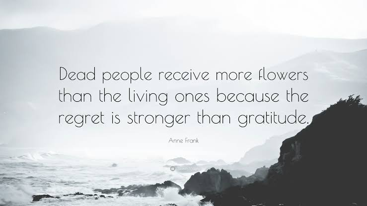 """ Dead people receive more flowers than the living ones because the regret is stronger than gratitude . ~ Anne Frank (739×415)"