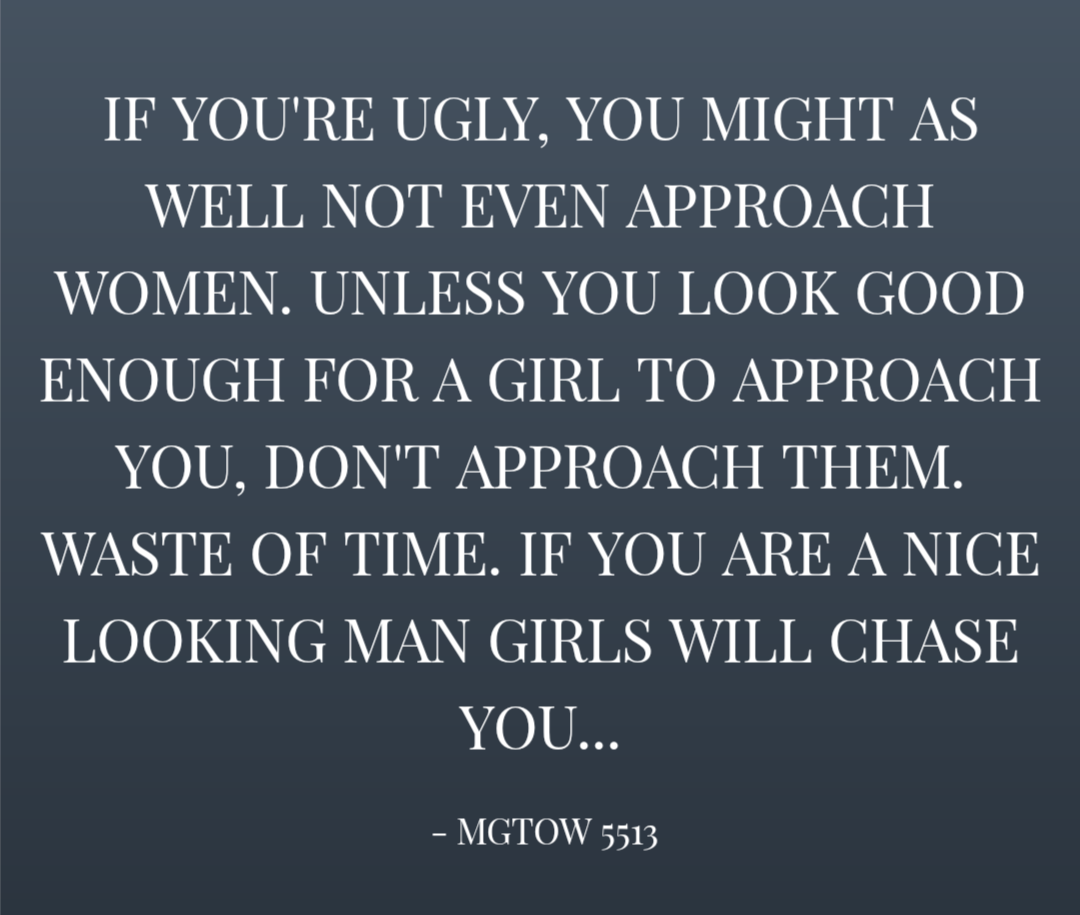 """If you're ugly, you might as well not even approach women. Unless you look good enough for a girl to approach you, don't approach them. Waste of time. If you are a nice looking man girls will chase you…"" – mgtow 5513 [1080×915]"