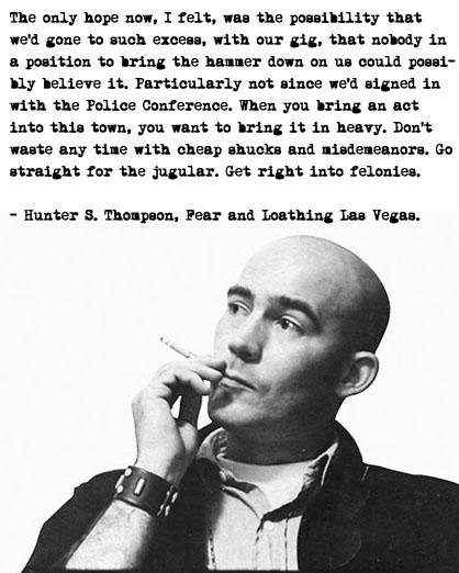"""When you bring an act into this town, you want to bring it in heavy. Don't waste any time with cheap shucks and misdemeanors. Go straight for the jugular. Get right into felonies."" – Hunter S. Thompson 418×522"
