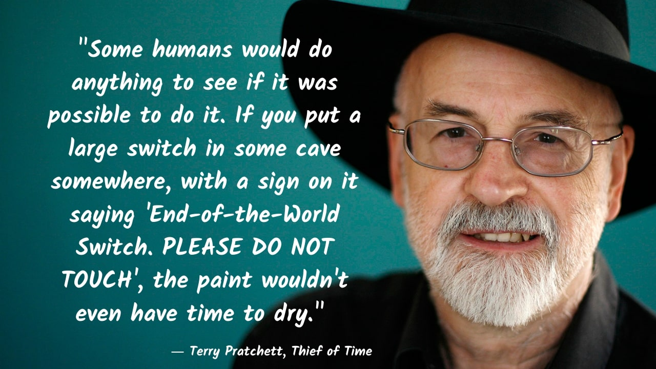 """Some humans would do anything to see if it was possible to do it. If you put a large switch in some cave somewhere, with a sign on it saying 'End-of-the-World Switch. PLEASE DO NOT TOUCH', the paint wouldn't even have time to dry."" – Terry Pratchett, Thief of Time – [1280×720]"